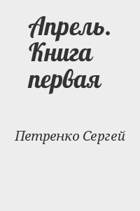 Петренко Сергей - Апрель. Книга первая