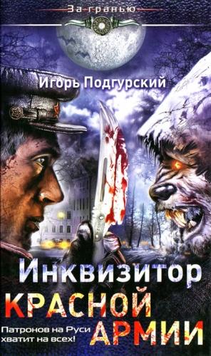 Подгурский Игорь - Инквизитор Красной Армии.  Патронов на Руси хватит на всех!