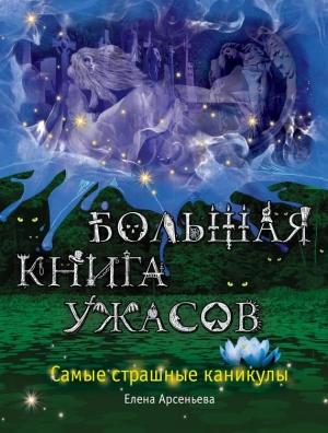 Арсеньева Елена - Большая книга ужасов. Самые страшные каникулы (сборник)