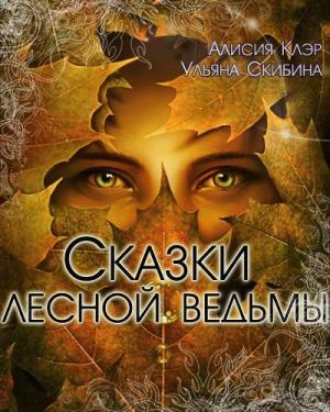 Клэр Алисия, Скибина Ульяна - Сказки лесной ведьмы (СИ)