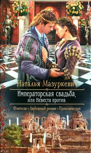 Мазуркевич Наталья - Императорская свадьба или Невеста против