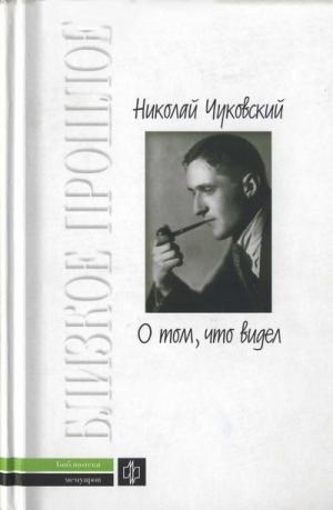 Чуковский Николай, Чуковский Корней - О том, что видел: Воспоминания. Письма