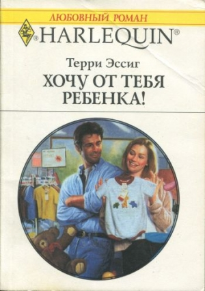 Эссиг Терри - Хочу от тебя ребенка!