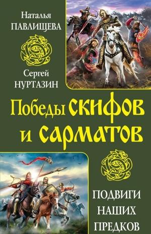 Павлищева Наталья, Нуртазин Сергей - Непобедимые скифы. Грозные сарматы