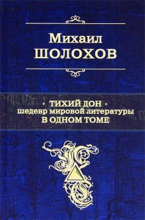 Шолохов Михаил - Тихий Дон. Шедевр мировой литературы в одном томе