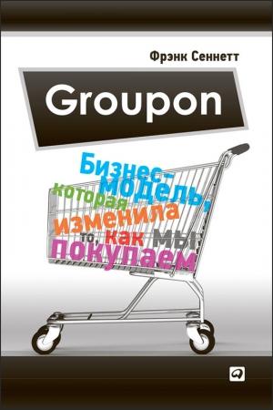 Сеннетт Фрэнк - Groupon. Бизнес-модель, которая изменила то, как мы покупаем
