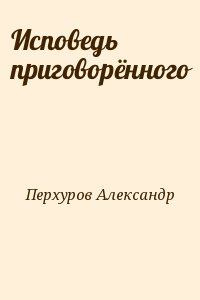 Перхуров Александр - Исповедь приговорённого