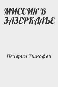 Печёрин Тимофей - МИССИЯ В ЗАЗЕРКАЛЬЕ