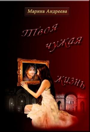 Андреева Марина - Твоя чужая жизнь (СИ)