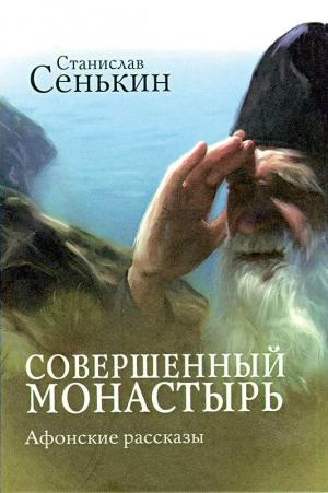 Сенькин Станислав - Совершенный монастырь. Афонские рассказы
