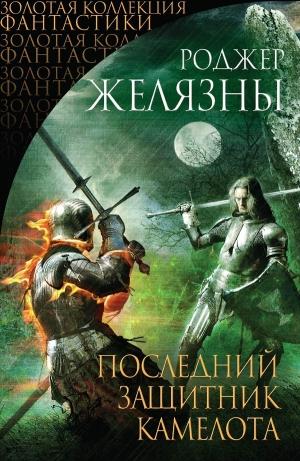 Желязны Роджер - Последний защитник Камелота (сборник)