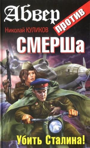 Куликов Николай - Абвер против СМЕРШа. Убить Сталина!