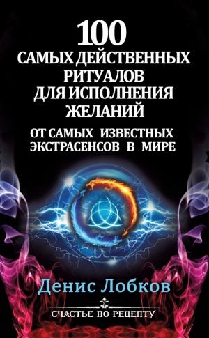Лобков Денис - 100 самых действенных ритуалов для исполнения желаний от самых известных экстрасенсов