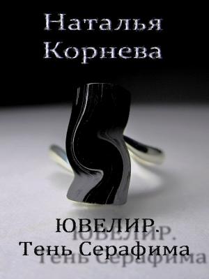 Корнева Наталья - Ювелир. Тень Серафима (СИ)