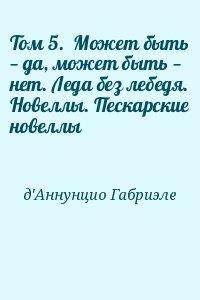 Д'Аннунцио Габриэле - Том 5.  Может быть — да, может быть — нет. Леда без лебедя. Новеллы. Пескарские новеллы