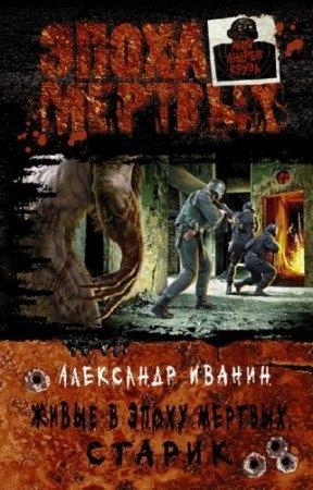 Иванин Александр - Живые в Эпоху мертвых. Старик