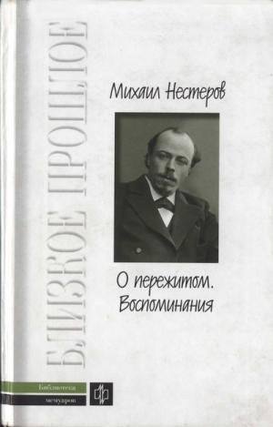 Нестеров Михаил - О пережитом. 1862-1917 гг.  Воспоминания