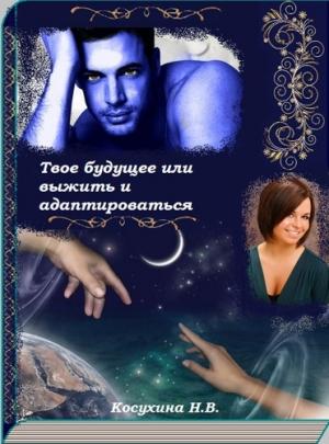 Косухина Наталья - Твое будущее или выжить и адаптироваться (СИ)