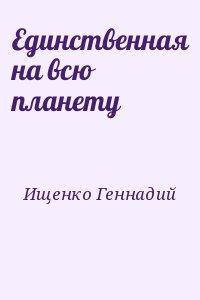 Ищенко Геннадий - Единственная на всю планету