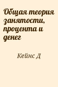 Кейнс Д - Общая теория занятости, процента и денег