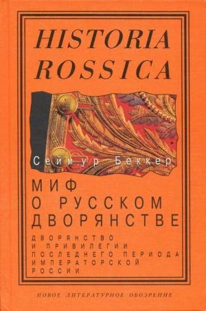 Беккер Сеймур - Миф о русском дворянстве: Дворянство и привилегии последнего периода императорской России