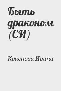 Краснова Ирина - Быть драконом (СИ)