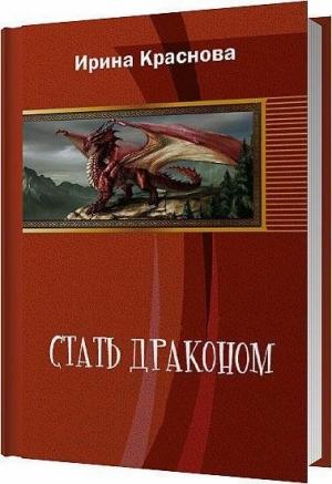 Краснова Ирина - Стать драконом (СИ)