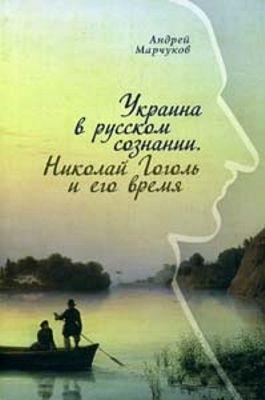 Марчуков Андрей - Украина в русском сознании. Николай Гоголь и его время.