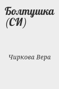 Чиркова Вера - Болтушка (СИ)