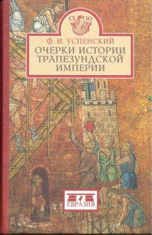 Успенский Фёдор - Очерки истории Трапезундской империи