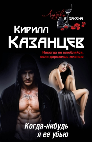 Казанцев Кирилл - Когда-нибудь я ее убью
