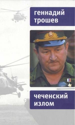 Трошев Геннадий - Чеченский излом. Дневники и воспоминания