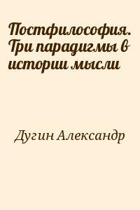 Дугин Александр - Постфилософия. Три парадигмы в истории мысли