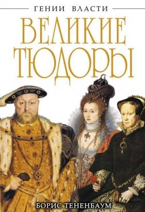 Тененбаум Борис - Великие Тюдоры. «Золотой век»