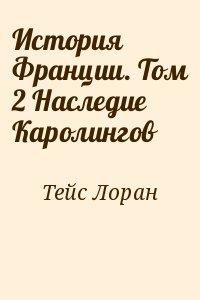 Тейс Лоран - История Франции. Том 2 Наследие Каролингов