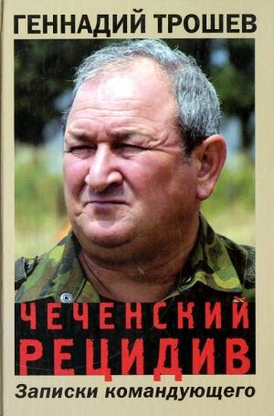 Трошев Геннадий - Чеченский рецидив. Записки командующего