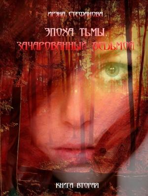 Стефанова Ирэна - Эпоха тьмы. Зачарованный ведьмой (СИ)