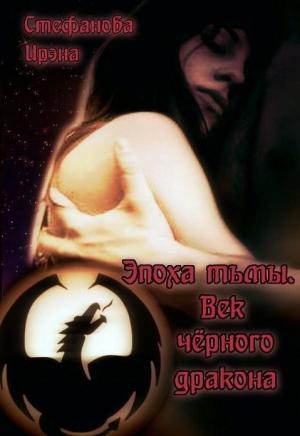 Стефанова Ирэна - Эпоха тьмы. Век чёрного дракона (СИ)