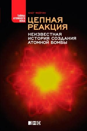 Фейгин Олег - Цепная реакция. Неизвестная история создания атомной бомбы