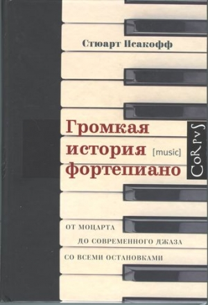 Исакофф Стюарт - Громкая история фортепиано. От Моцарта до современного джаза со всеми остановками