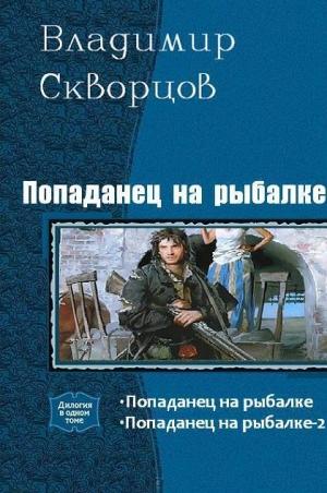 Скворцов Владимир - Попаданец на рыбалке. Дилогия (СИ)