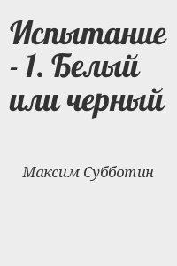 Субботин Максим - Испытание - 1. Белый или черный