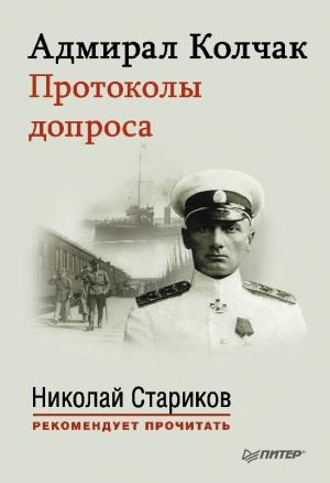 Колчак Александр, Стариков Николай - Адмирал Колчак. Протоколы допроса.
