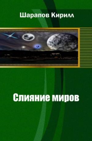 Шарапов Кирилл - Слияние миров. Книга первая