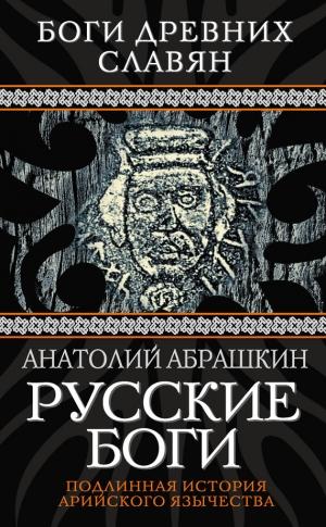 Абрашкин Анатолий - Русские боги. Подлинная история арийского язычества