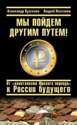 Бузгалин Александр, Колганов Андрей - Мы пойдем другим путем! От «капитализма Юрского периода» к России будущего