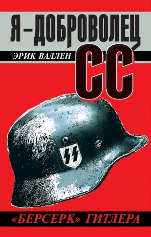 Валлен Эрик - Я – доброволец СС. «Берсерк» Гитлера