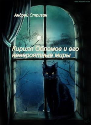 Стригин Андрей - Кирилл Обломов и его невероятные миры.