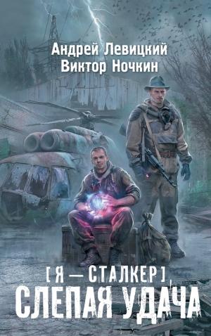 Левицкий Андрей, Ночкин Виктор - Я – сталкер. Слепая удача
