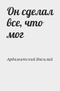 Ардаматский Василий - Он сделал все, что мог